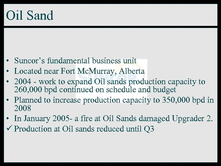 Oil Sand • Suncor's fundamental business unit • Located near Fort Mc. Murray, Alberta