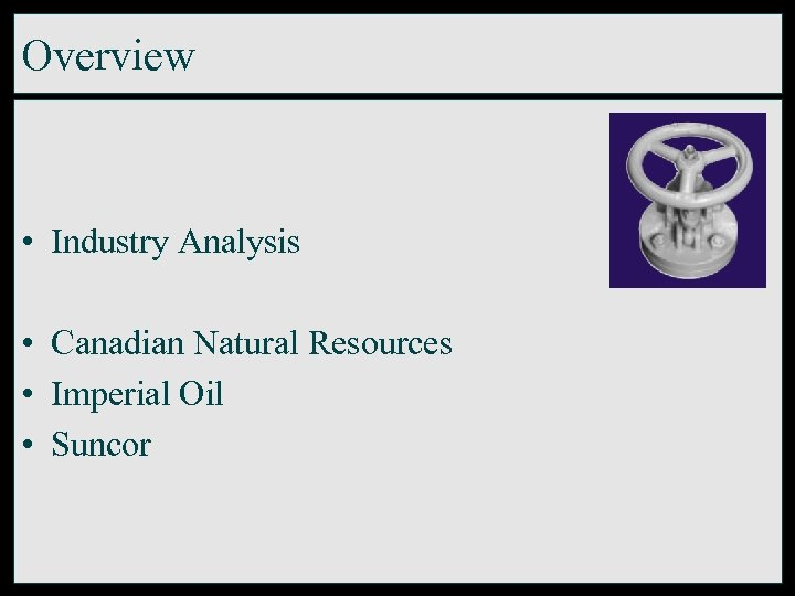 Overview • Industry Analysis • Canadian Natural Resources • Imperial Oil • Suncor