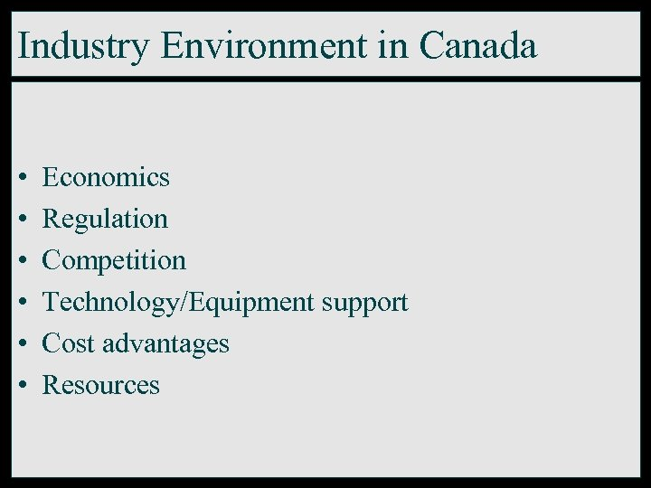 Industry Environment in Canada • • • Economics Regulation Competition Technology/Equipment support Cost advantages