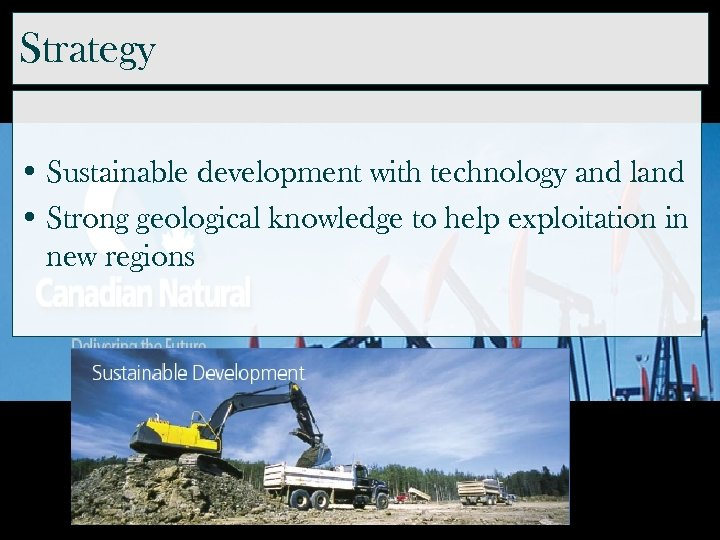 Strategy • Sustainable development with technology and land • Strong geological knowledge to help