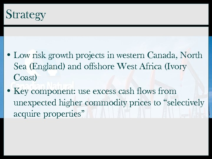 Strategy • Low risk growth projects in western Canada, North Sea (England) and offshore