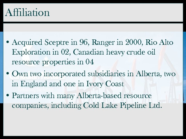 Affiliation • Acquired Sceptre in 96, Ranger in 2000, Rio Alto Exploration in 02,