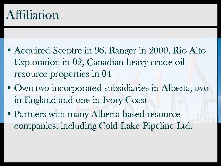Affiliation • Acquired Sceptre in 96, Ranger in 2000, Rio Alto Exploration in 02,