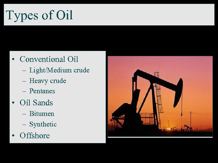 Types of Oil • Conventional Oil – Light/Medium crude – Heavy crude – Pentanes