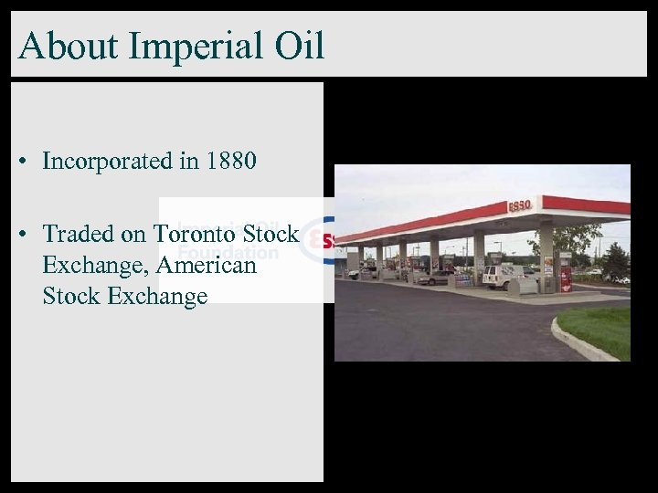 About Imperial Oil • Incorporated in 1880 • Traded on Toronto Stock Exchange, American