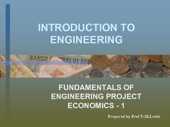 INTRODUCTION TO ENGINEERING FUNDAMENTALS OF ENGINEERING PROJECT ECONOMICS - 1 Prepared by Prof T.