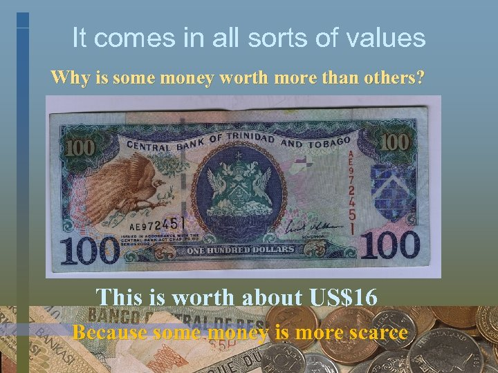 It comes in all sorts of values Why is some money worth more than