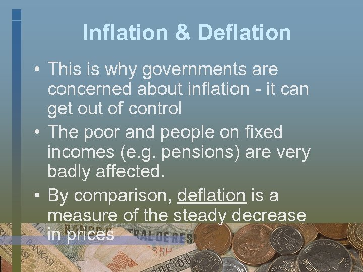 Inflation & Deflation • This is why governments are concerned about inflation - it