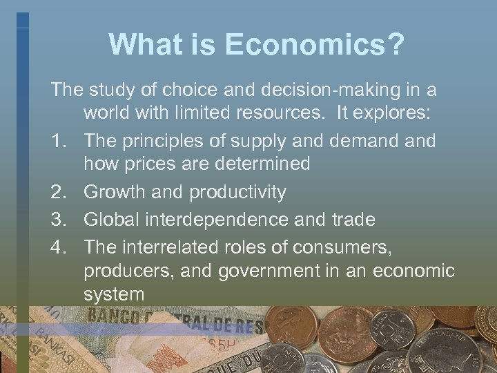 What is Economics? The study of choice and decision-making in a world with limited