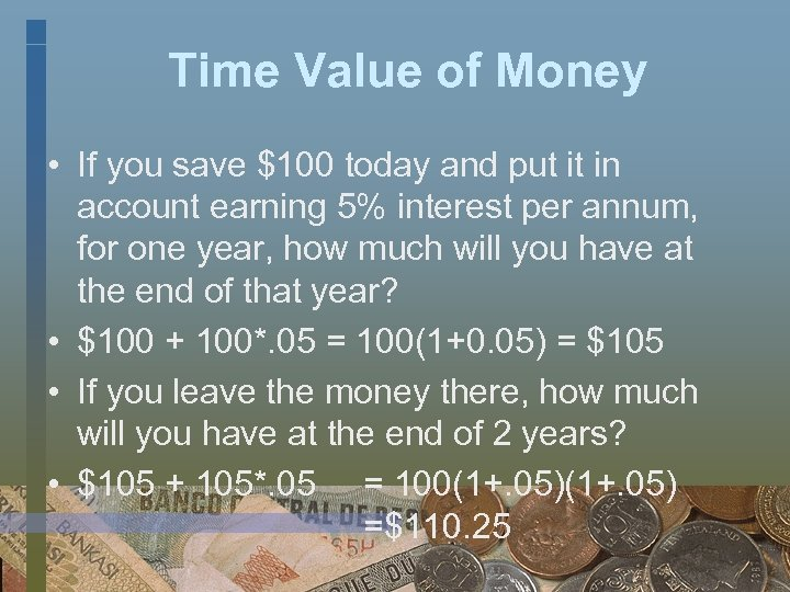 Time Value of Money • If you save $100 today and put it in