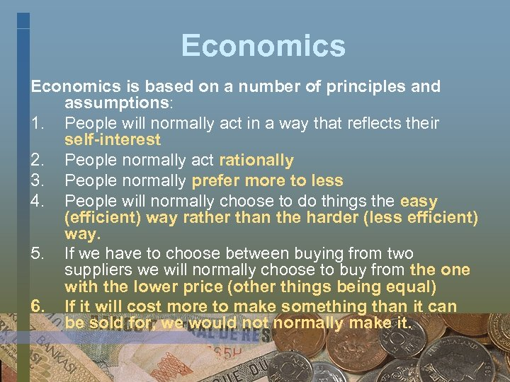 Economics is based on a number of principles and assumptions: 1. People will normally