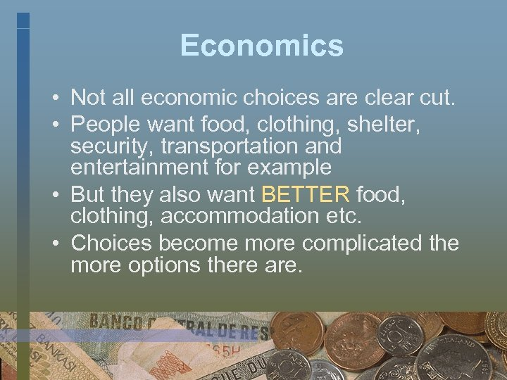 Economics • Not all economic choices are clear cut. • People want food, clothing,