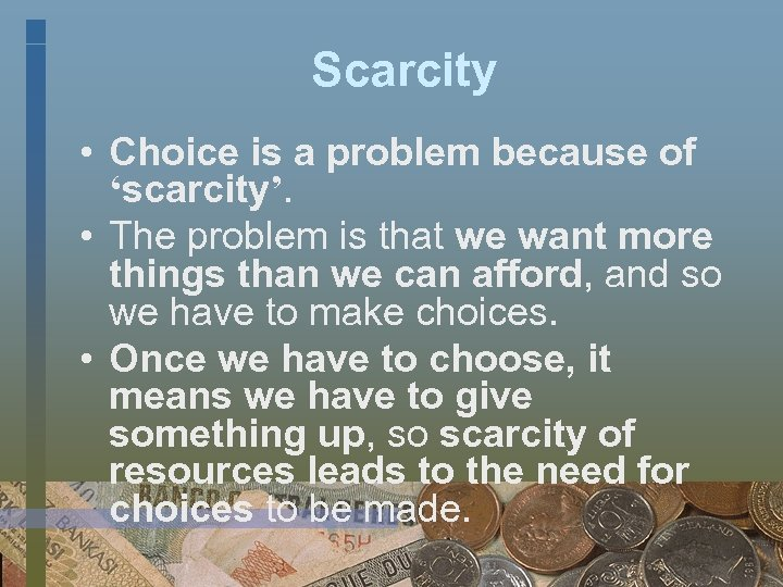 Scarcity • Choice is a problem because of 'scarcity'. • The problem is that