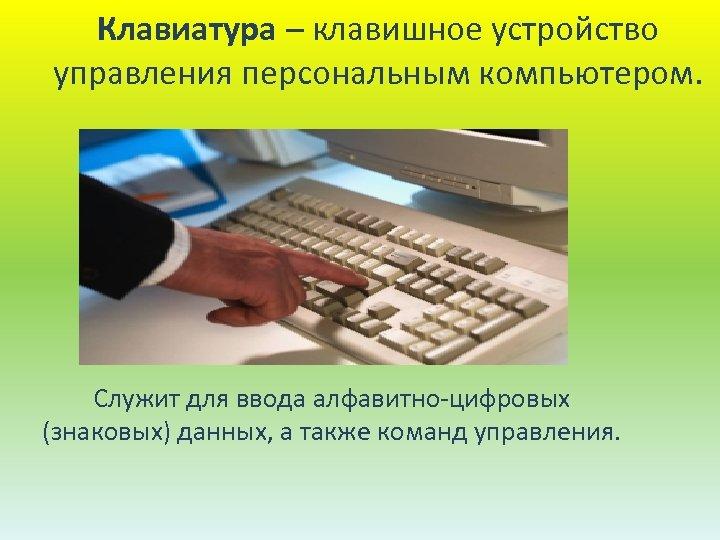 Клавиатура – клавишное устройство управления персональным компьютером. Служит для ввода алфавитно-цифровых (знаковых) данных, а