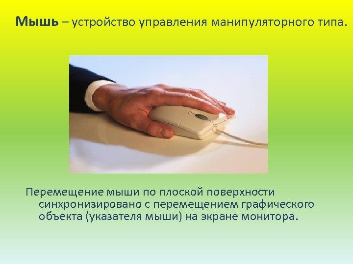 Мышь – устройство управления манипуляторного типа. Перемещение мыши по плоской поверхности синхронизировано с перемещением