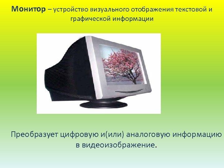 Монитор – устройство визуального отображения текстовой и графической информации Преобразует цифровую и(или) аналоговую информацию