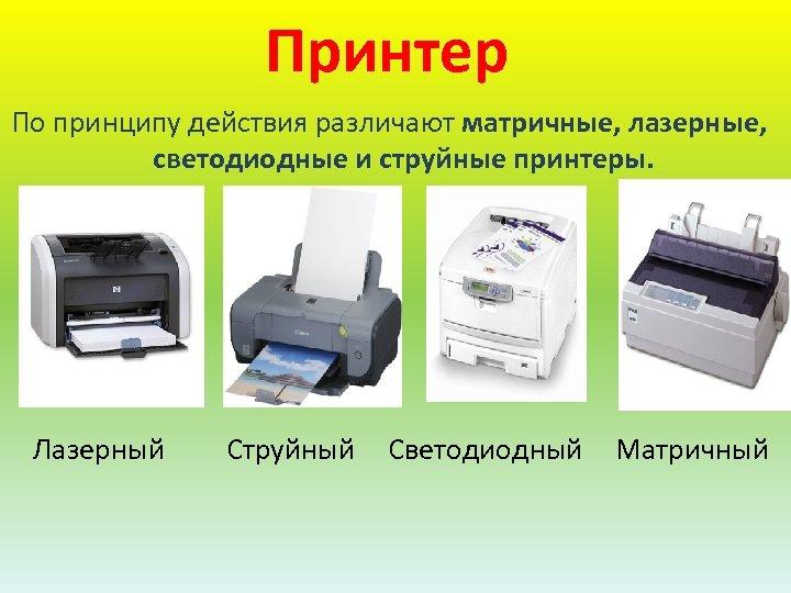 Принтер По принципу действия различают матричные, лазерные, светодиодные и струйные принтеры. Лазерный Струйный Светодиодный