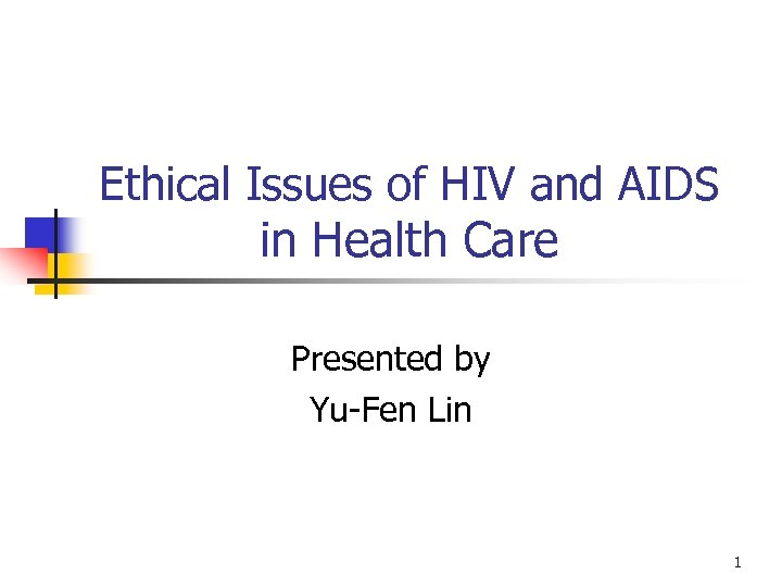 Ethical Issues of HIV and AIDS in Health Care Presented by Yu-Fen Lin 1