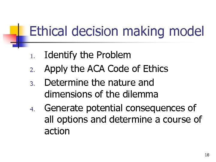 Ethical decision making model 1. 2. 3. 4. Identify the Problem Apply the ACA