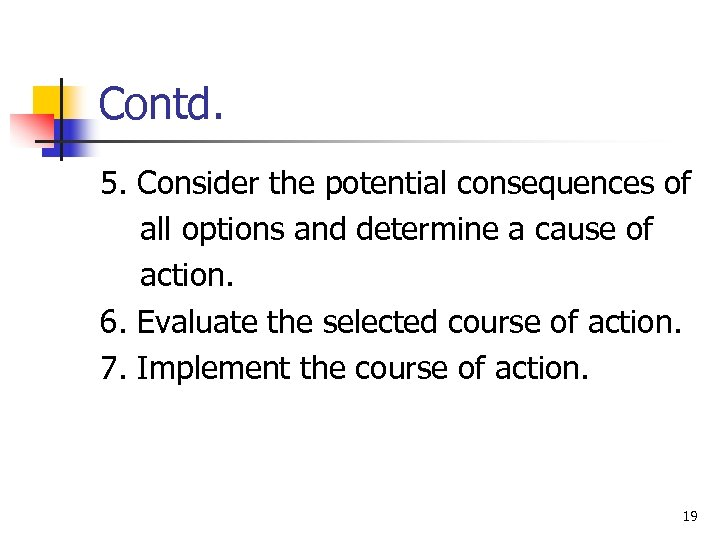 Contd. 5. Consider the potential consequences of all options and determine a cause of