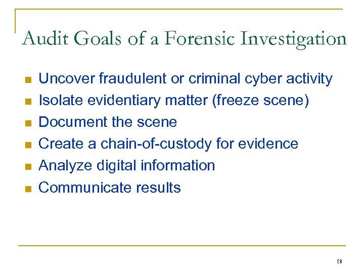 Audit Goals of a Forensic Investigation n n n Uncover fraudulent or criminal cyber