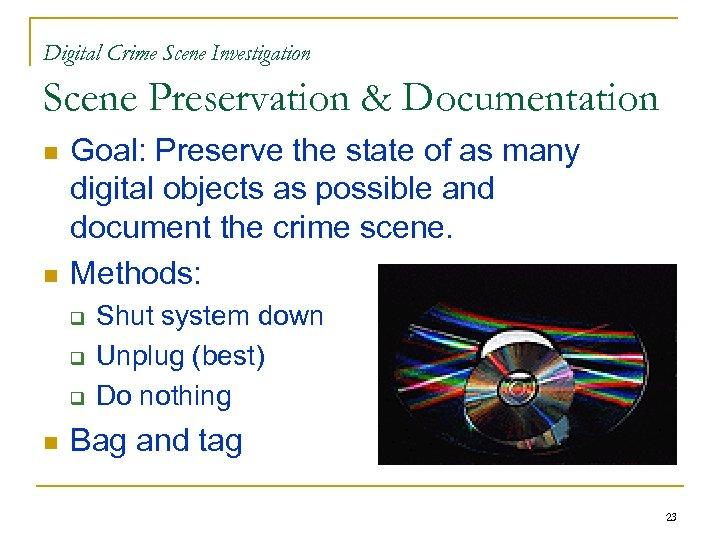 Digital Crime Scene Investigation Scene Preservation & Documentation n n Goal: Preserve the state