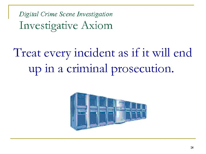 Digital Crime Scene Investigation Investigative Axiom Treat every incident as if it will end