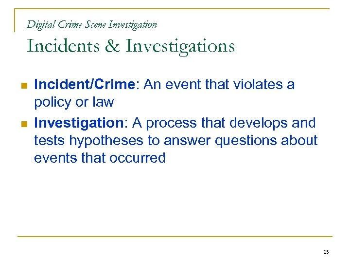 Digital Crime Scene Investigation Incidents & Investigations n n Incident/Crime: An event that violates