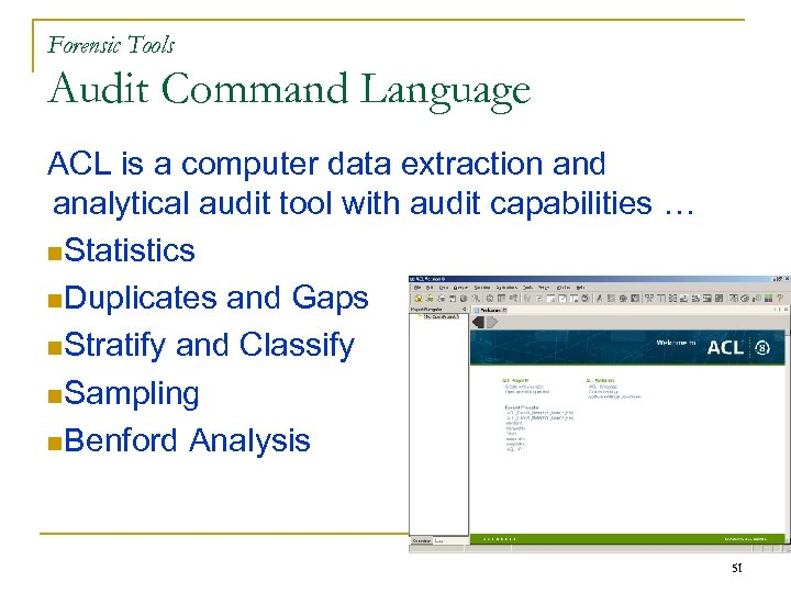 Forensic Tools Audit Command Language ACL is a computer data extraction and analytical audit