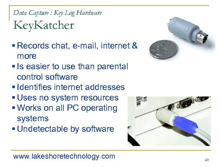 Data Capture : Key Log Hardware Key. Katcher § Records chat, e-mail, internet &