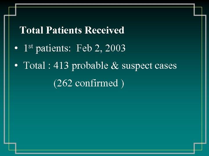 Total Patients Received • 1 st patients: Feb 2, 2003 • Total : 413