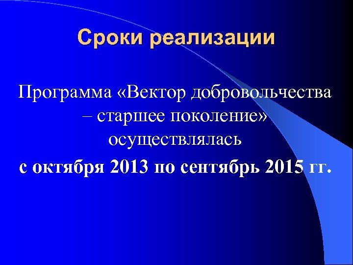 Сроки реализации Программа «Вектор добровольчества – старшее поколение» осуществлялась с октября 2013 по сентябрь
