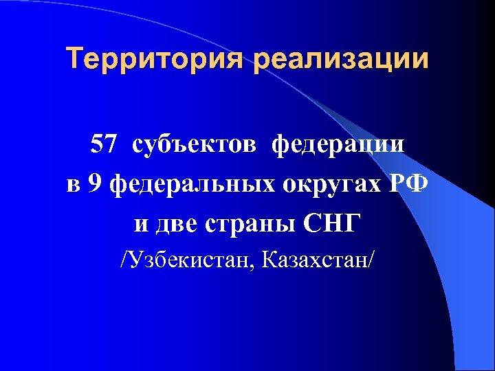 Территория реализации 57 субъектов федерации в 9 федеральных округах РФ и две страны СНГ