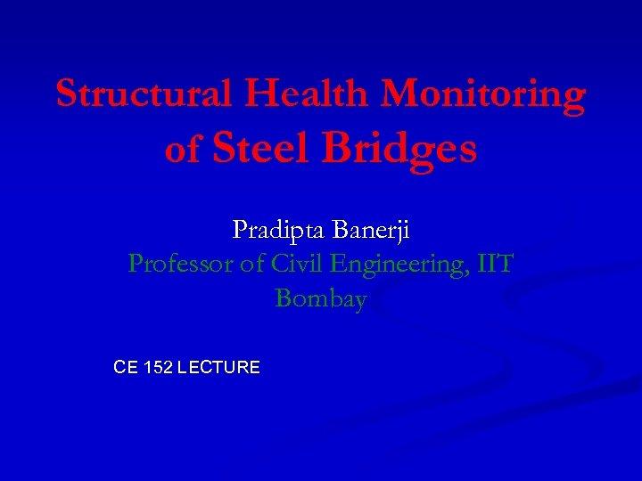 Structural Health Monitoring of Steel Bridges Pradipta Banerji Professor of Civil Engineering, IIT Bombay