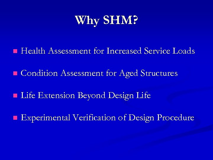 Why SHM? n Health Assessment for Increased Service Loads n Condition Assessment for Aged