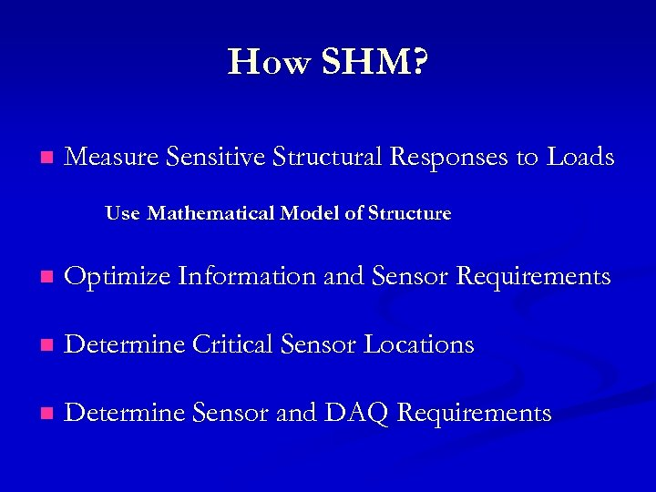 How SHM? n Measure Sensitive Structural Responses to Loads Use Mathematical Model of Structure