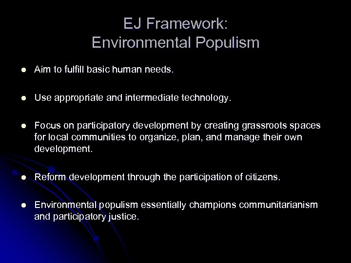 EJ Framework: Environmental Populism l Aim to fulfill basic human needs. l Use appropriate