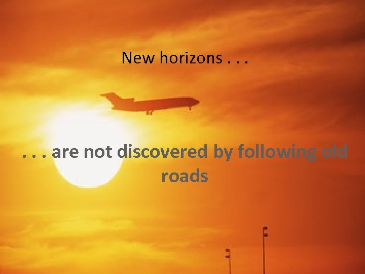 New horizons. . . are not discovered by following old roads