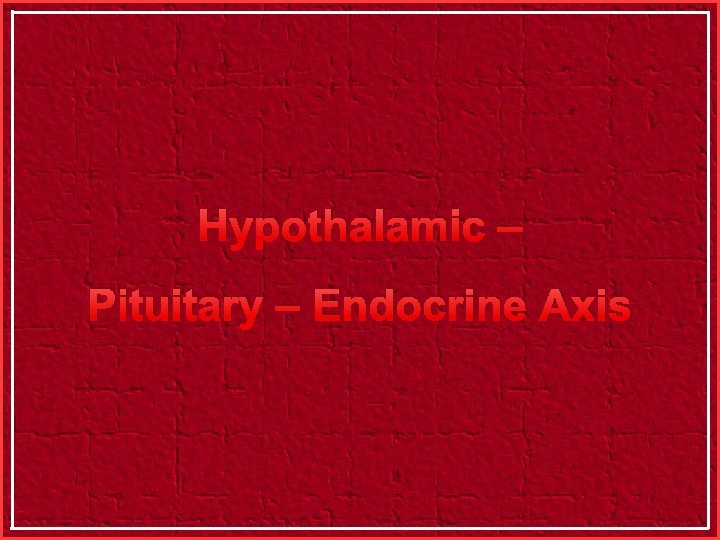 Hypothalamic – Pituitary – Endocrine Axis