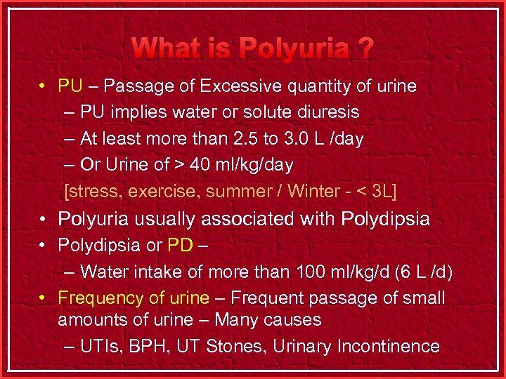 What is Polyuria ? • PU – Passage of Excessive quantity of urine –