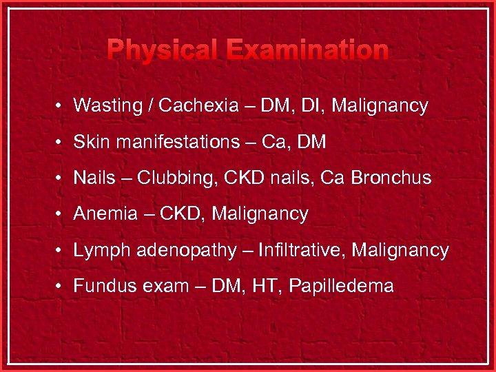 Physical Examination • Wasting / Cachexia – DM, DI, Malignancy • Skin manifestations –