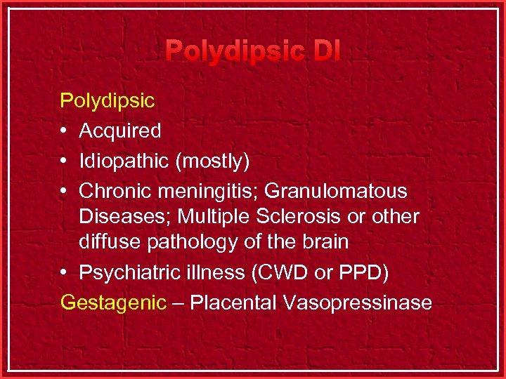 Polydipsic DI Polydipsic • Acquired • Idiopathic (mostly) • Chronic meningitis; Granulomatous Diseases; Multiple