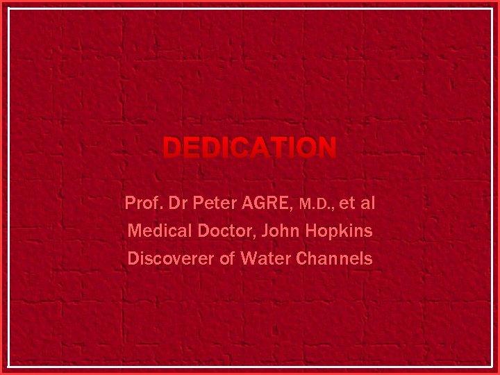 DEDICATION Prof. Dr Peter AGRE, M. D. , et al Medical Doctor, John Hopkins