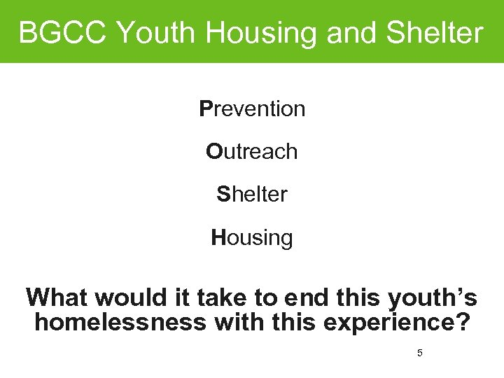 BGCC Youth Housing and Shelter Prevention Outreach Shelter Housing What would it take to