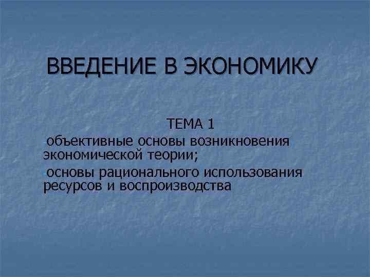 ВВЕДЕНИЕ В ЭКОНОМИКУ ТЕМА 1 -объективные основы возникновения экономической теории; -основы рационального использования ресурсов