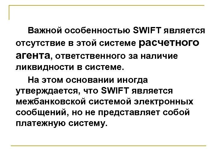 Важной особенностью SWIFT является отсутствие в этой системе расчетного агента, ответственного за наличие ликвидности