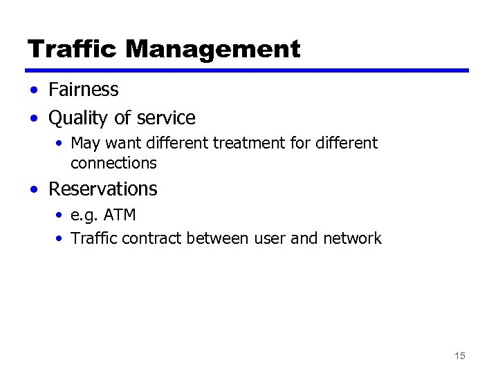 Traffic Management • Fairness • Quality of service • May want different treatment for