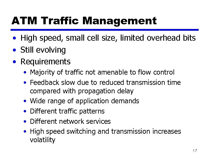 ATM Traffic Management • High speed, small cell size, limited overhead bits • Still