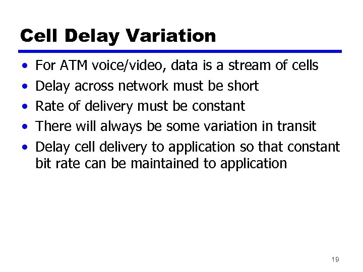 Cell Delay Variation • • • For ATM voice/video, data is a stream of