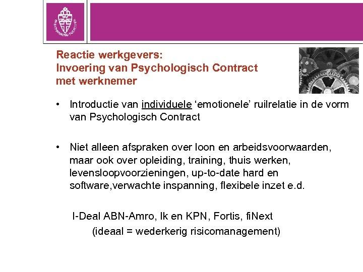 Reactie werkgevers: Invoering van Psychologisch Contract met werknemer • Introductie van individuele 'emotionele' ruilrelatie